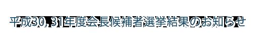 平成30,31年度会長候補者選挙結果のお知らせ